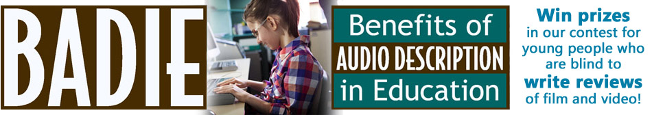 BADIE Benefits of Audio Description in Education. Win prizes in our contest for young people who are blind to write reviews of film and video.